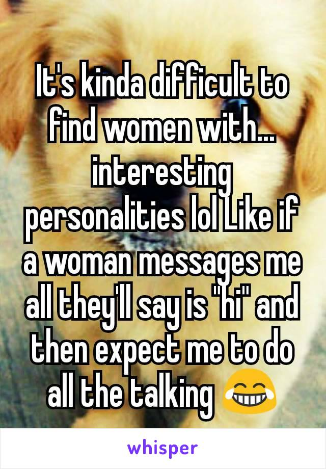 "It's kinda difficult to find women with... interesting personalities lol Like if a woman messages me all they'll say is ""hi"" and then expect me to do all the talking 😂"