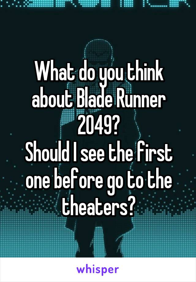 What do you think about Blade Runner 2049? Should I see the first one before go to the theaters?