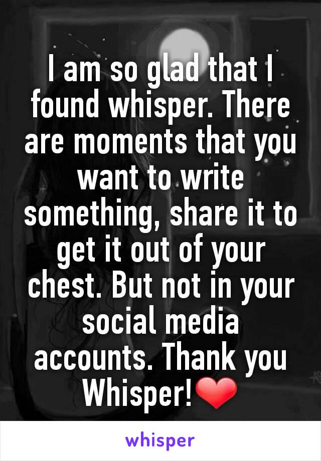 I am so glad that I found whisper. There are moments that you want to write something, share it to get it out of your chest. But not in your social media accounts. Thank you Whisper!❤