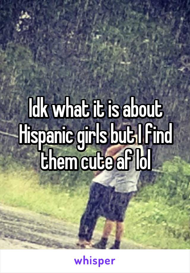Idk what it is about Hispanic girls but I find them cute af lol