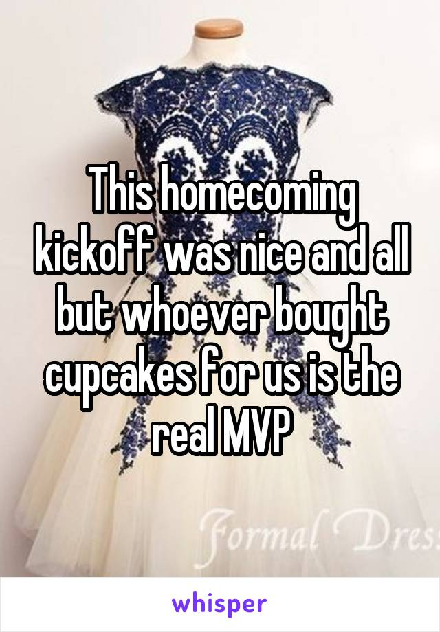 This homecoming kickoff was nice and all but whoever bought cupcakes for us is the real MVP