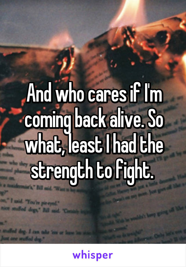 And who cares if I'm coming back alive. So what, least I had the strength to fight.