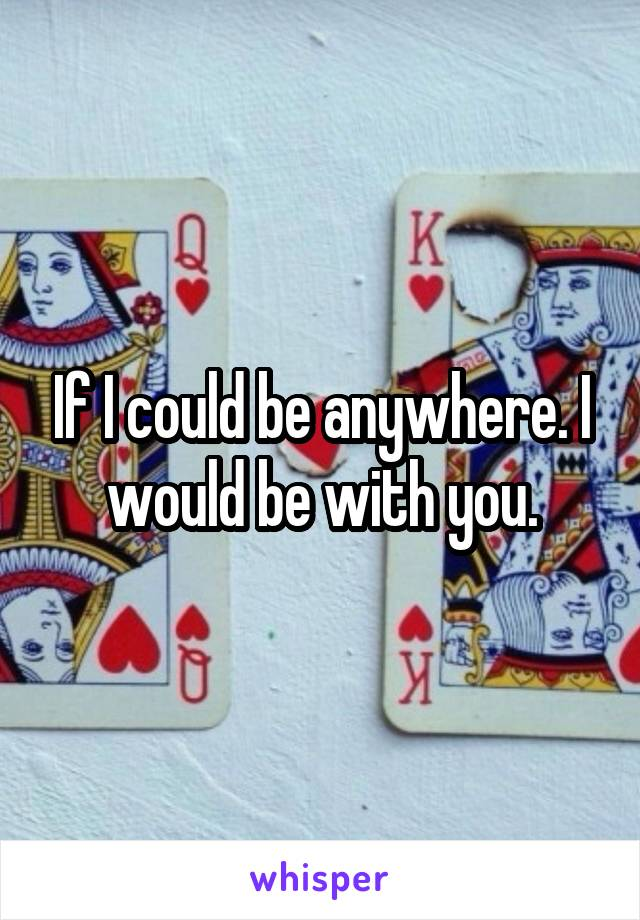 If I could be anywhere. I would be with you.