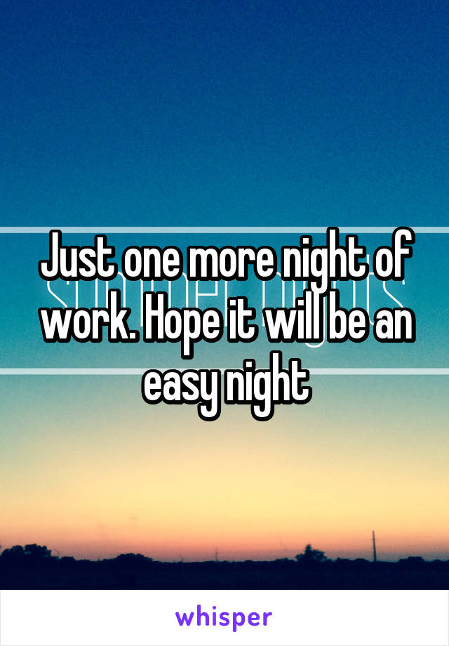 Just one more night of work. Hope it will be an easy night