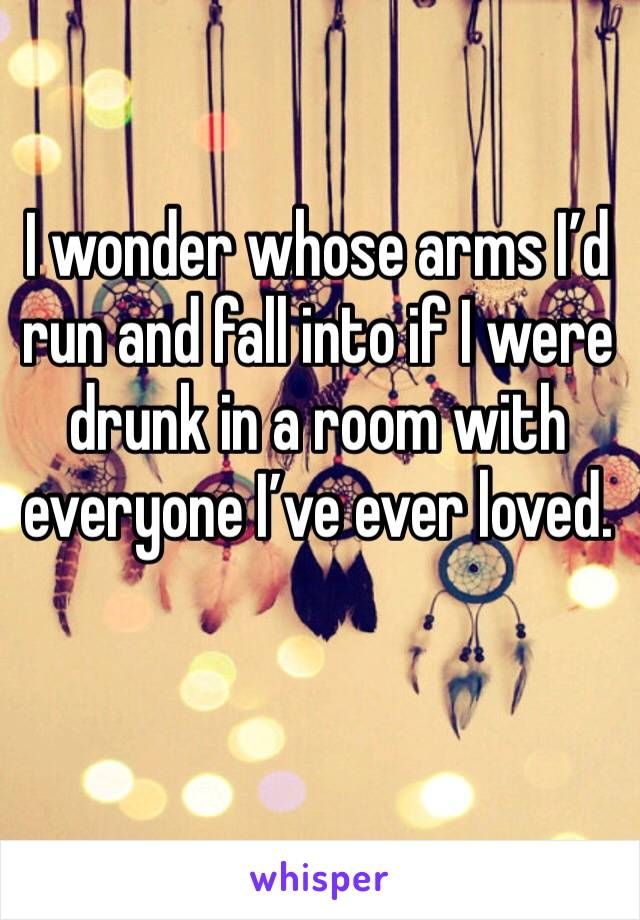 I wonder whose arms I'd run and fall into if I were drunk in a room with everyone I've ever loved.