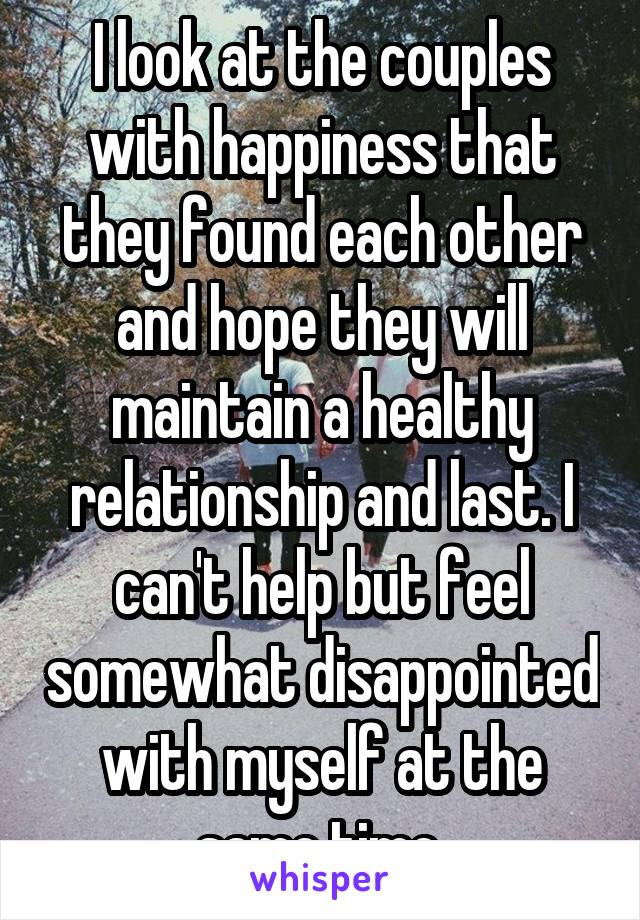I look at the couples with happiness that they found each other and hope they will maintain a healthy relationship and last. I can't help but feel somewhat disappointed with myself at the same time.