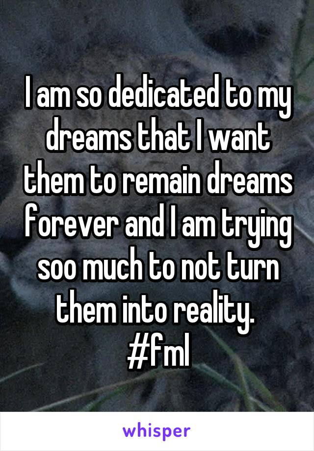 I am so dedicated to my dreams that I want them to remain dreams forever and I am trying soo much to not turn them into reality.  #fml