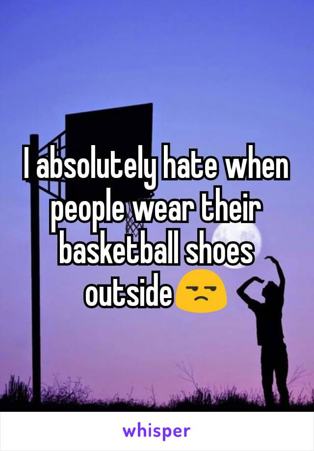 I absolutely hate when people wear their basketball shoes outside😒