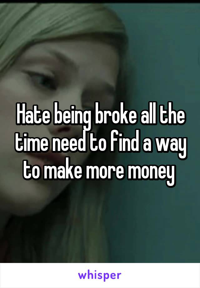 Hate being broke all the time need to find a way to make more money