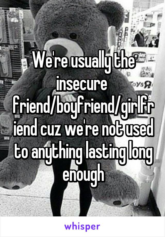 We're usually the insecure  friend/boyfriend/girlfriend cuz we're not used to anything lasting long enough