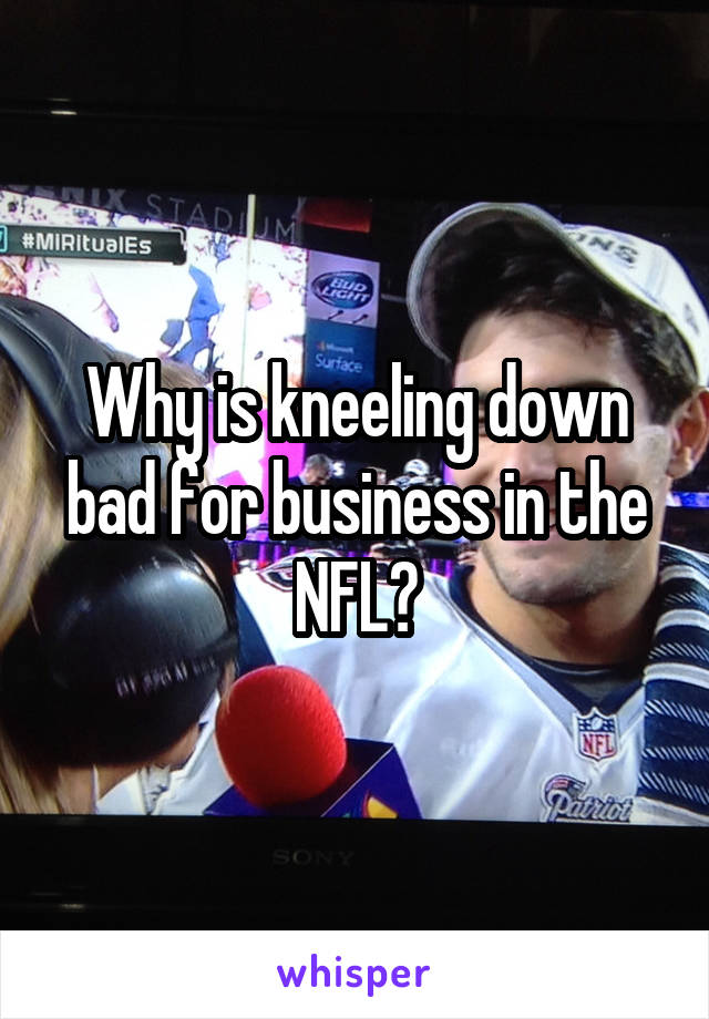 Why is kneeling down bad for business in the NFL?