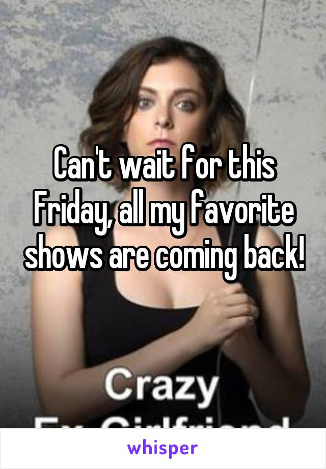 Can't wait for this Friday, all my favorite shows are coming back!