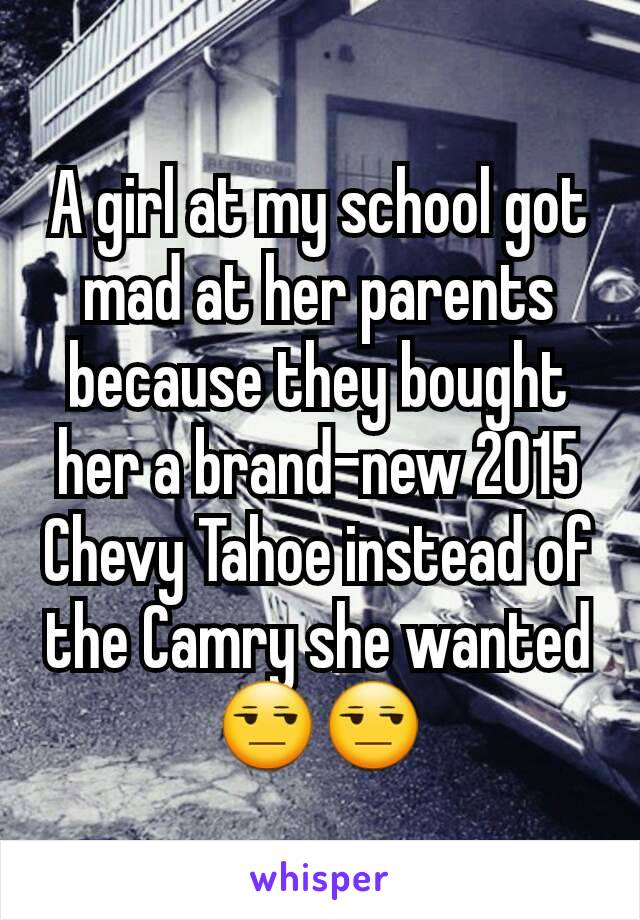 A girl at my school got mad at her parents because they bought her a brand-new 2015 Chevy Tahoe instead of the Camry she wanted 😒😒