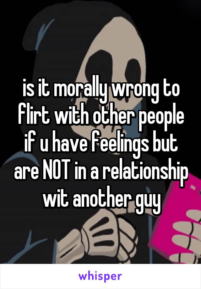 is it morally wrong to flirt with other people if u have feelings but are NOT in a relationship wit another guy