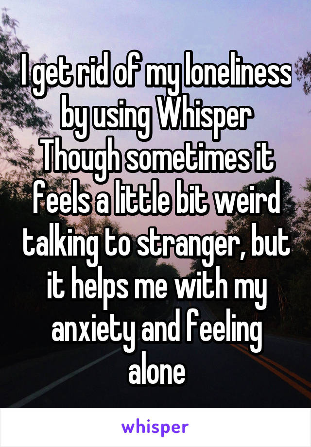 I get rid of my loneliness by using Whisper Though sometimes it feels a little bit weird talking to stranger, but it helps me with my anxiety and feeling alone