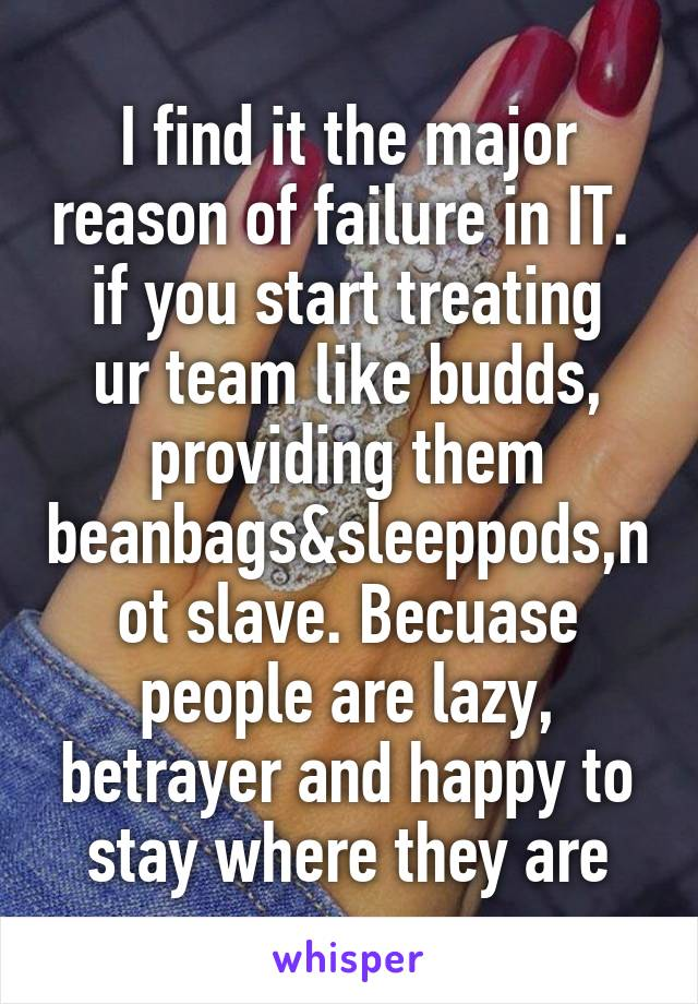 I find it the major reason of failure in IT.  if you start treating ur team like budds, providing them beanbags&sleeppods,not slave. Becuase people are lazy, betrayer and happy to stay where they are