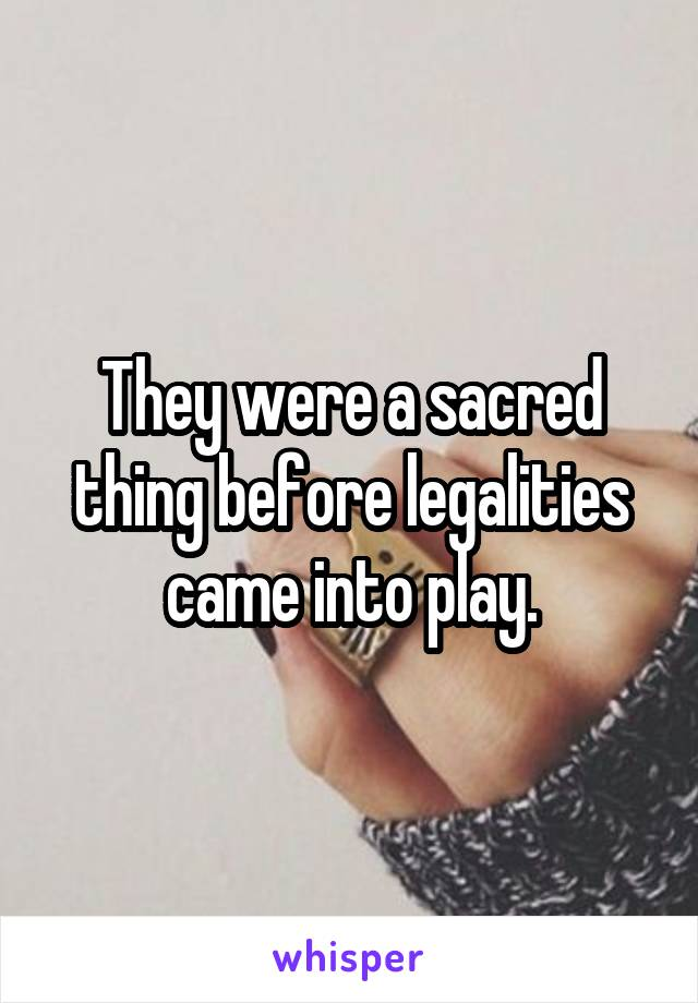 They were a sacred thing before legalities came into play.