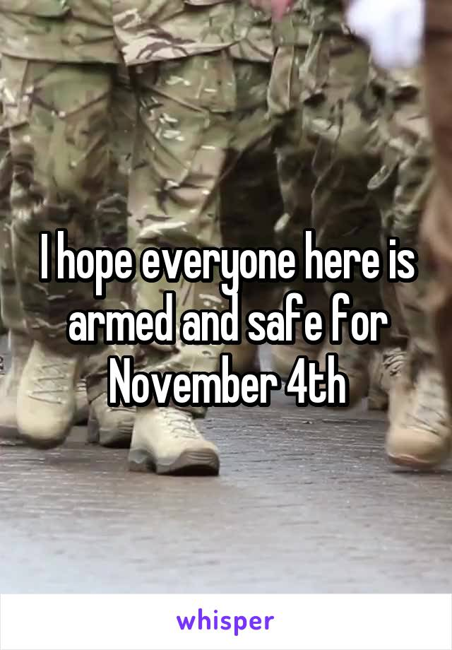 I hope everyone here is armed and safe for November 4th