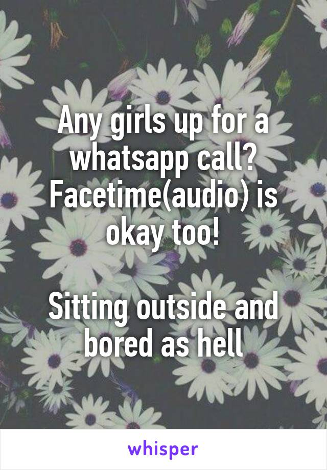 Any girls up for a whatsapp call? Facetime(audio) is okay too!  Sitting outside and bored as hell