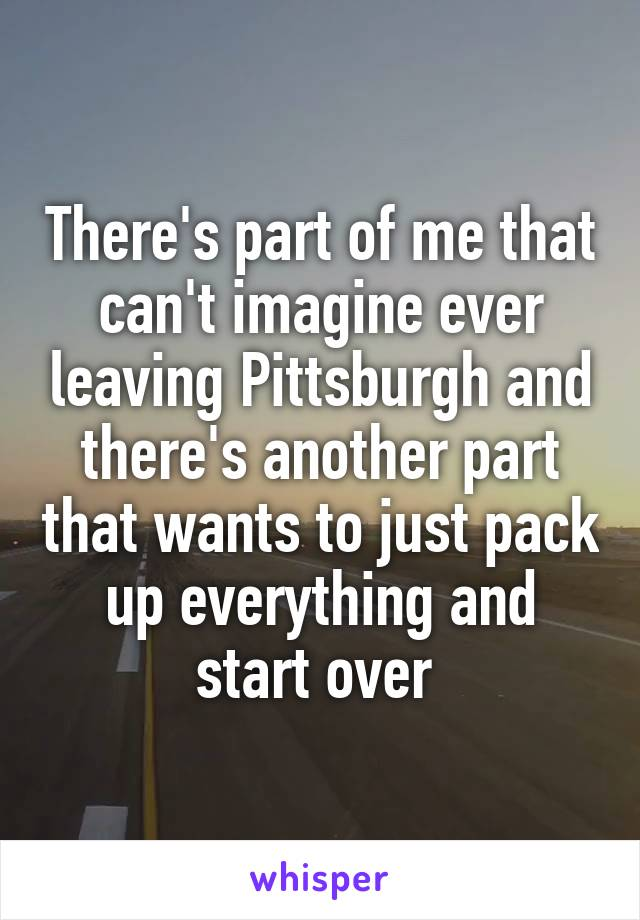 There's part of me that can't imagine ever leaving Pittsburgh and there's another part that wants to just pack up everything and start over