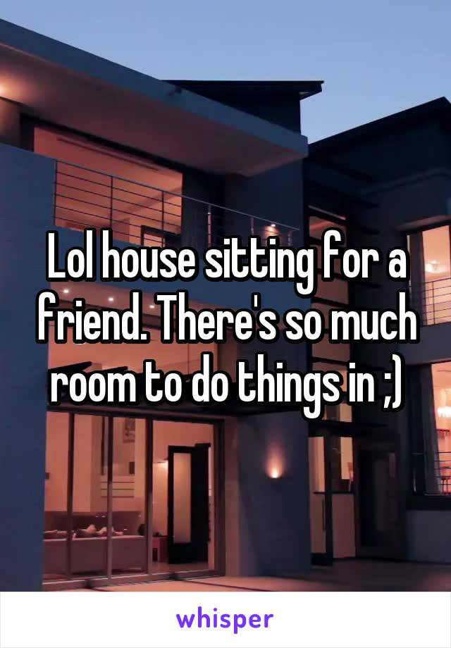 Lol house sitting for a friend. There's so much room to do things in ;)