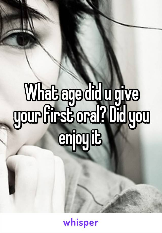 What age did u give your first oral? Did you enjoy it