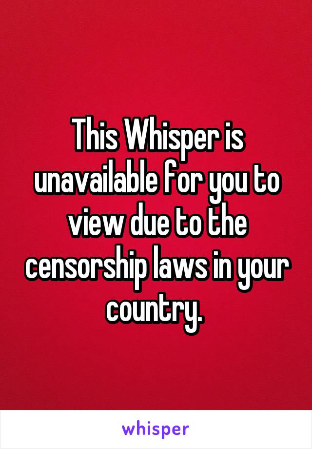 This Whisper is unavailable for you to view due to the censorship laws in your country.