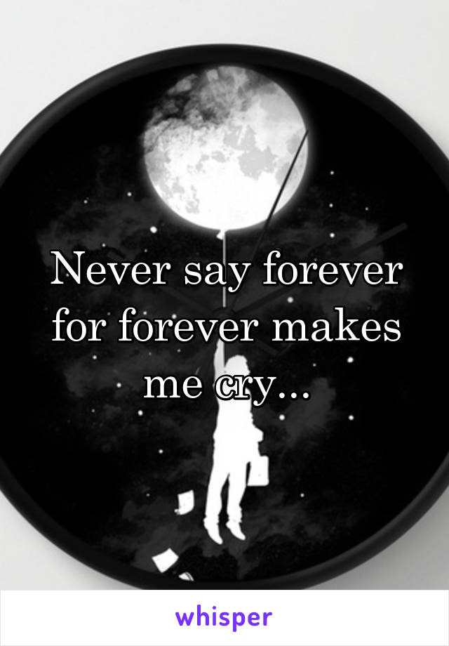 Never say forever for forever makes me cry...