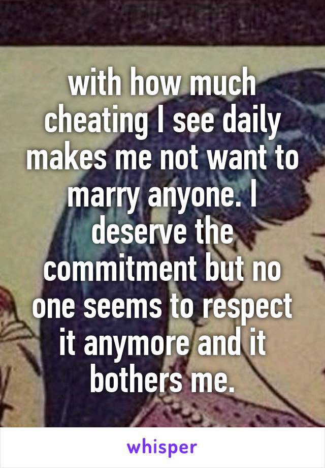 with how much cheating I see daily makes me not want to marry anyone. I deserve the commitment but no one seems to respect it anymore and it bothers me.