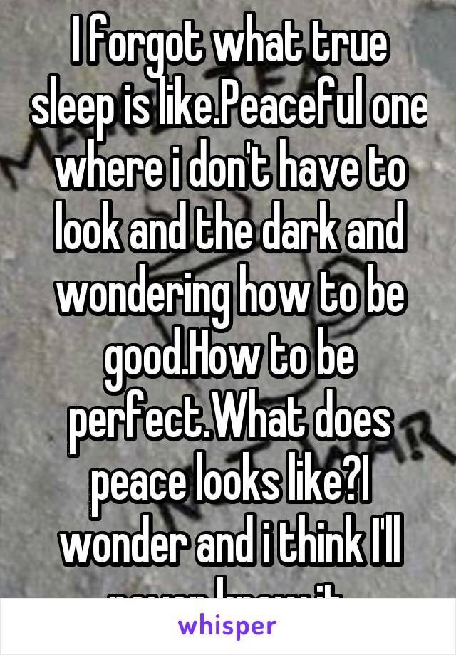 I forgot what true sleep is like.Peaceful one where i don't have to look and the dark and wondering how to be good.How to be perfect.What does peace looks like?I wonder and i think I'll never know it.