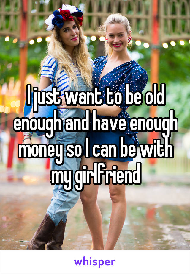 I just want to be old enough and have enough money so I can be with my girlfriend