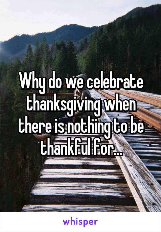 Why do we celebrate thanksgiving when there is nothing to be thankful for...