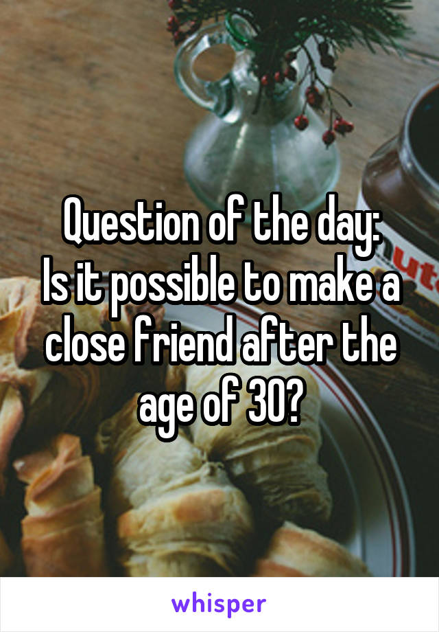 Question of the day: Is it possible to make a close friend after the age of 30?