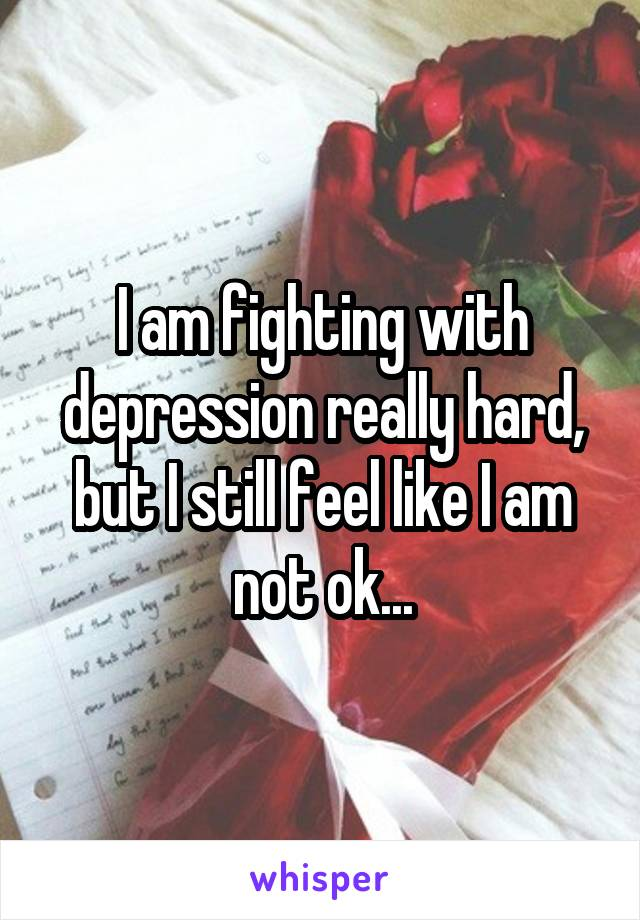 I am fighting with depression really hard, but I still feel like I am not ok...