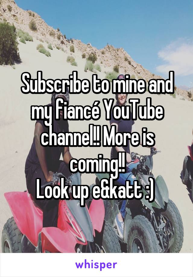 Subscribe to mine and my fiancé YouTube channel!! More is coming!! Look up e&katt :)