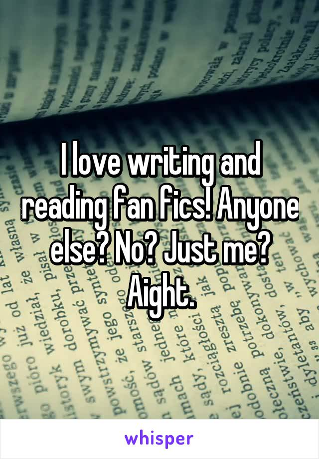 I love writing and reading fan fics! Anyone else? No? Just me? Aight.