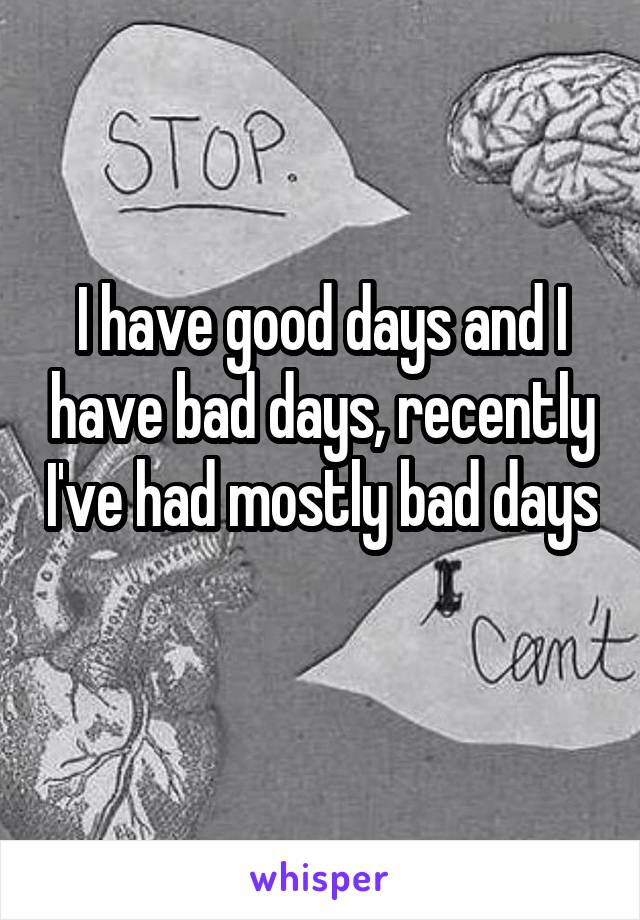 I have good days and I have bad days, recently I've had mostly bad days