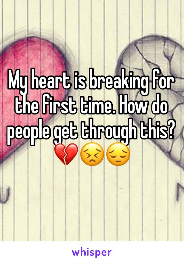 My heart is breaking for the first time. How do people get through this? 💔😣😔