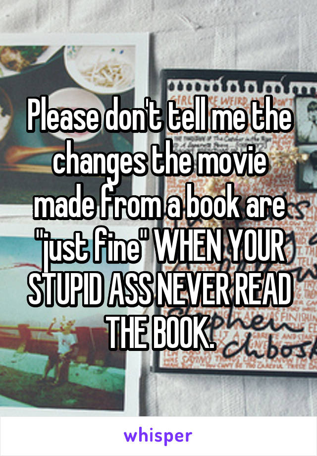 "Please don't tell me the changes the movie made from a book are ""just fine"" WHEN YOUR STUPID ASS NEVER READ THE BOOK."