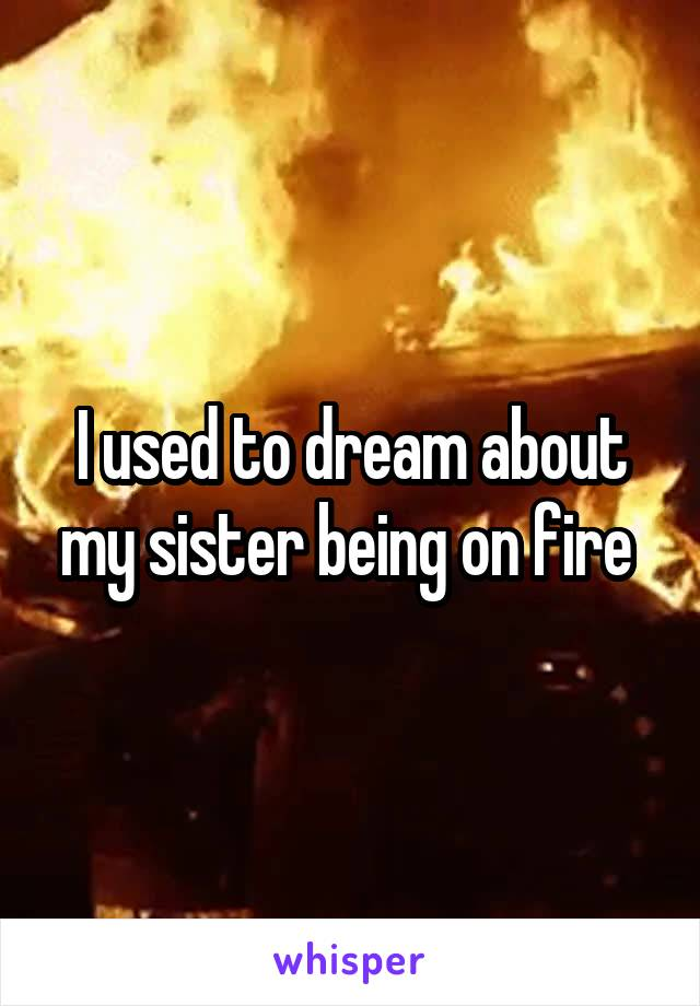 I used to dream about my sister being on fire