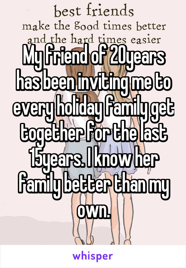 My friend of 20years has been inviting me to every holiday family get together for the last 15years. I know her family better than my own.
