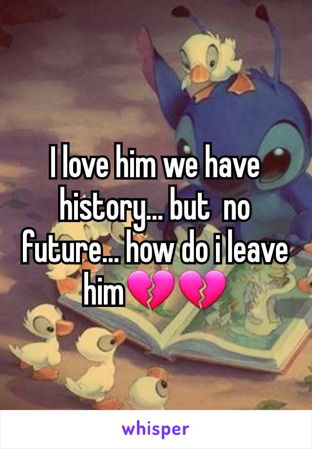 I love him we have history... but  no future... how do i leave him💔💔