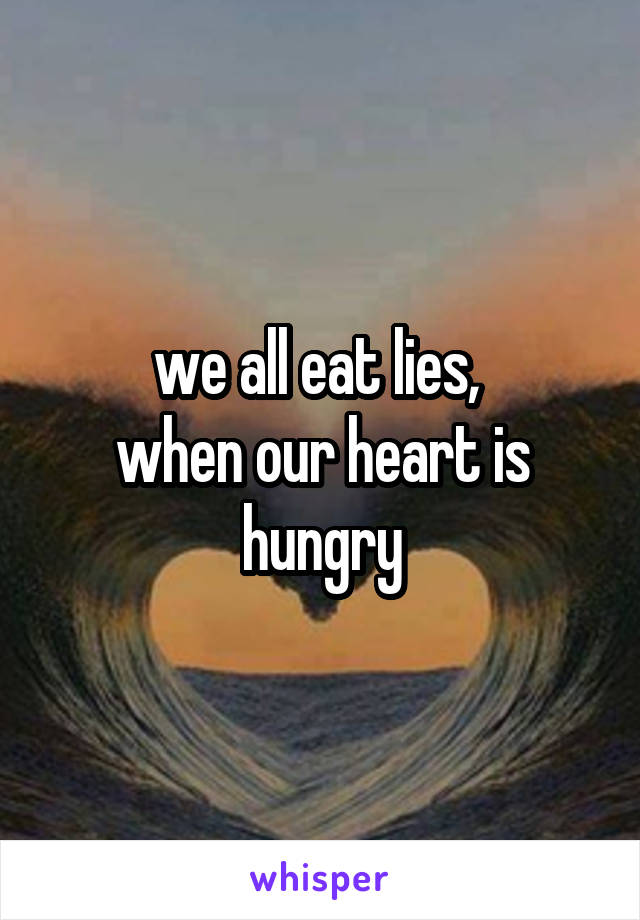 we all eat lies,  when our heart is hungry