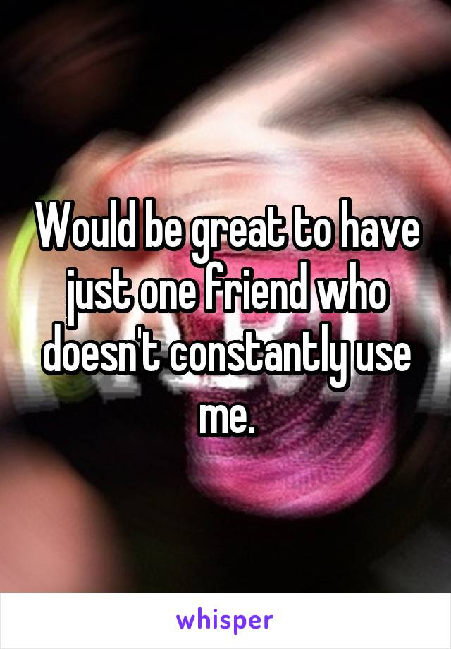 Would be great to have just one friend who doesn't constantly use me.