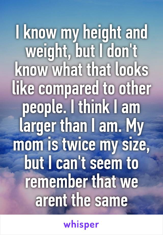 I know my height and weight, but I don't know what that looks like compared to other people. I think I am larger than I am. My mom is twice my size, but I can't seem to remember that we arent the same