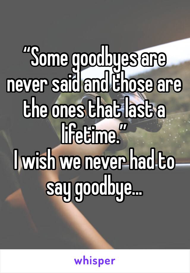 """Some goodbyes are never said and those are the ones that last a lifetime."" I wish we never had to say goodbye..."