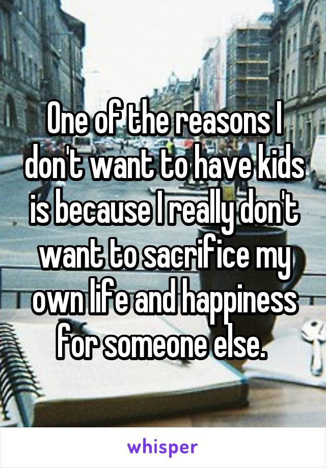 One of the reasons I don't want to have kids is because I really don't want to sacrifice my own life and happiness for someone else.
