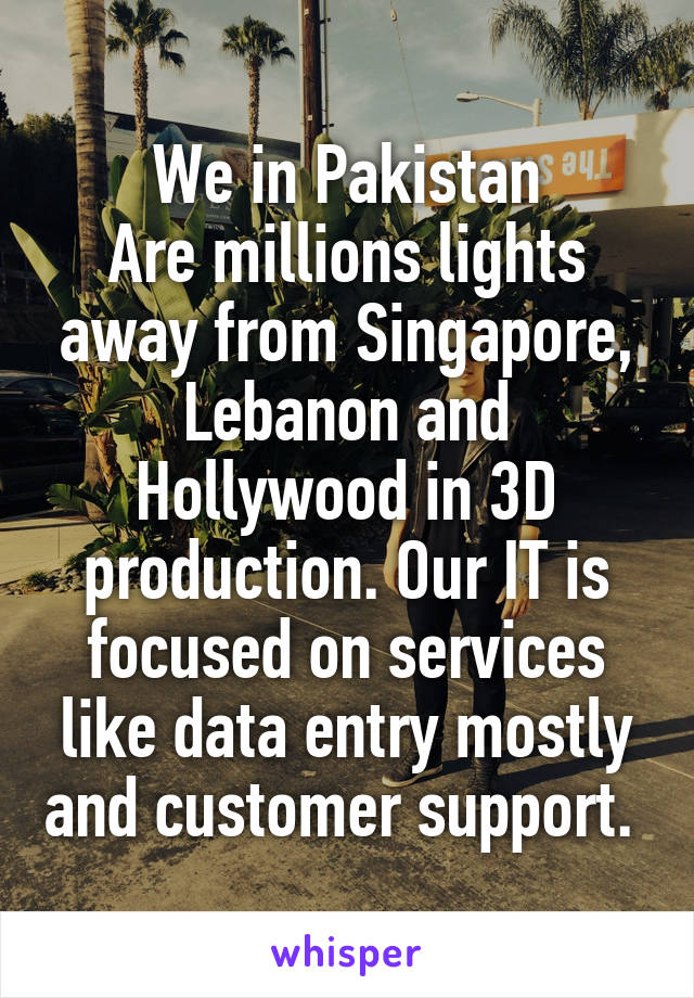 We in Pakistan Are millions lights away from Singapore, Lebanon and Hollywood in 3D production. Our IT is focused on services like data entry mostly and customer support.
