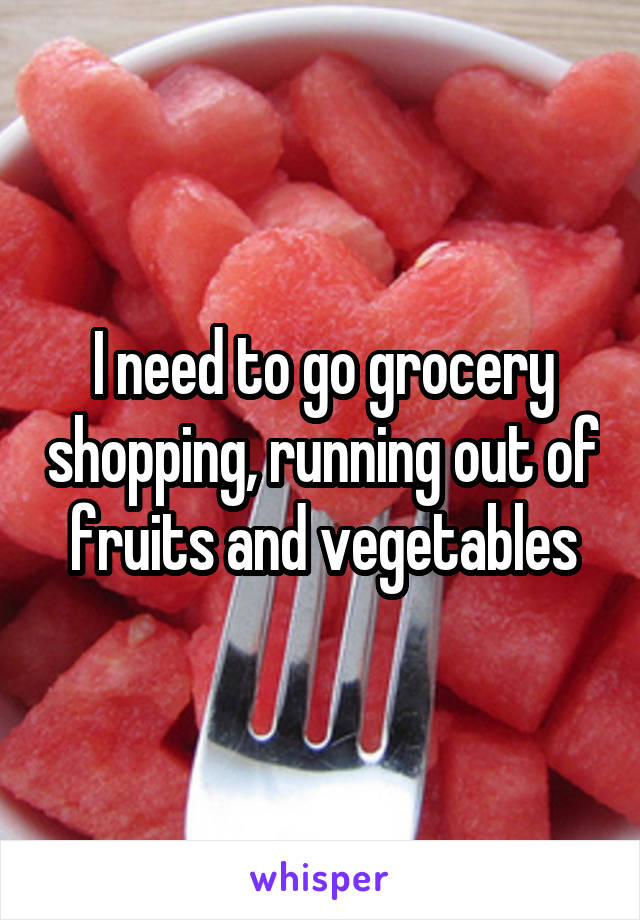 I need to go grocery shopping, running out of fruits and vegetables