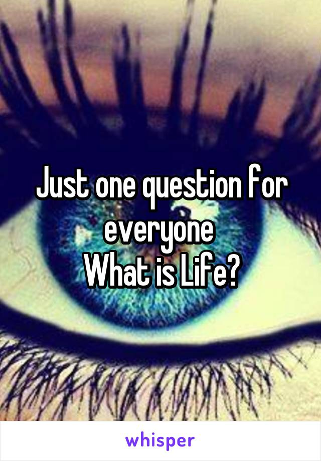 Just one question for everyone  What is Life?